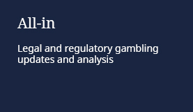 All-in: Legal and regulatory gambling updates and analysis
