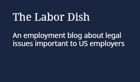 The Labor Dish: An employment blog about legal issues important to US employers
